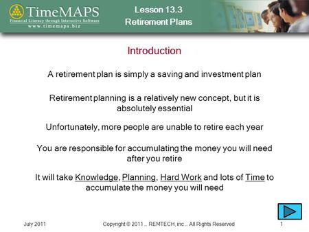 Lesson 13.3 Retirement Plans July 2011Copyright © 2011 … REMTECH, inc … All Rights Reserved1 Introduction A retirement plan is simply a saving and investment.