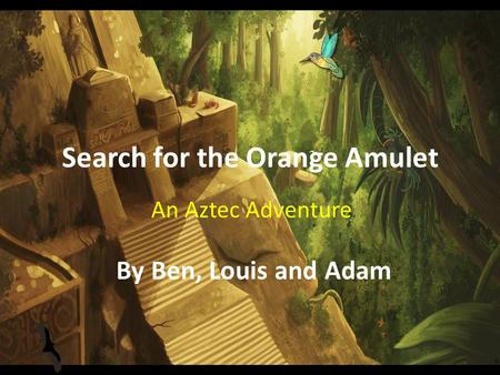 Search for the Orange Amulet An Aztec Adventure By Ben, Louis and Adam.