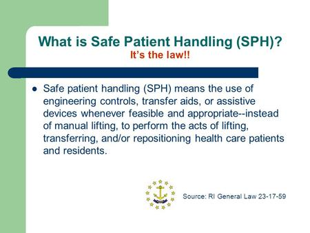 What is Safe Patient Handling (SPH)? It's the law!! Safe patient handling (SPH) means the use of engineering controls, transfer aids, or assistive devices.