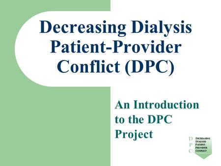 Decreasing Dialysis Patient-Provider Conflict (DPC) An Introduction to the DPC Project.