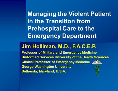 Managing the Violent Patient in the Transition from Prehospital Care to the Emergency Department Jim Holliman, M.D., F.A.C.E.P. Professor of Military and.