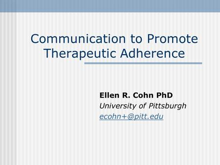 Communication to Promote Therapeutic Adherence Ellen R. Cohn PhD University of Pittsburgh