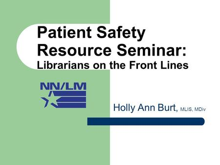 Patient Safety Resource Seminar: Librarians on the Front Lines Holly Ann Burt, MLIS, MDiv.