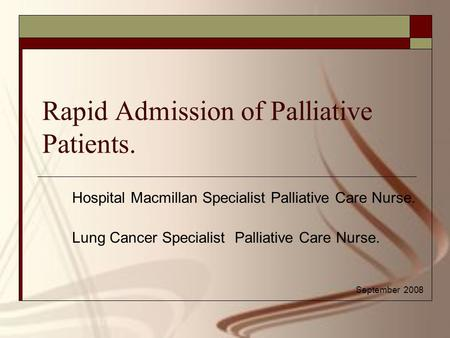 Rapid Admission of Palliative Patients. Hospital Macmillan Specialist Palliative Care Nurse. Lung Cancer Specialist Palliative Care Nurse. September 2008.