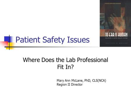 Patient Safety Issues Where Does the Lab Professional Fit In? Mary Ann McLane, PhD, CLS(NCA) Region II Director.