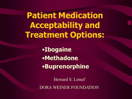 Patient Medication Acceptability and Treatment Options: Ibogaine Methadone Buprenorphine Howard S. Lotsof DORA WEINER FOUNDATION.