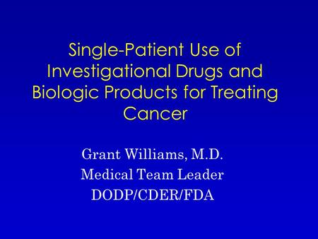 Single-Patient Use of Investigational Drugs and Biologic Products for Treating Cancer Grant Williams, M.D. Medical Team Leader DODP/CDER/FDA.