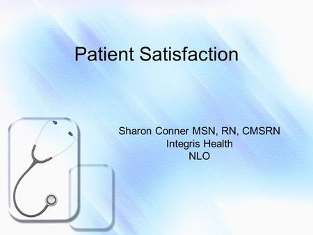 Patient Satisfaction Sharon Conner MSN, RN, CMSRN Integris Health NLO.