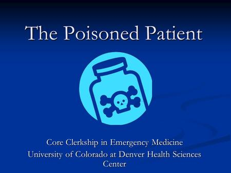 The Poisoned Patient Core Clerkship in Emergency Medicine University of Colorado at Denver Health Sciences Center.