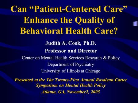 "Can ""Patient-Centered Care"" Enhance the Quality of Behavioral Health Care? Judith A. Cook, Ph.D. Professor and Director Center on Mental Health Services."