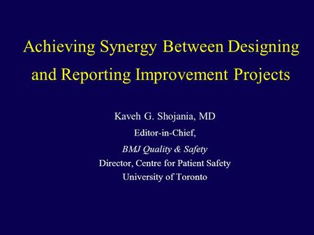 Achieving Synergy Between Designing and Reporting Improvement Projects Kaveh G. Shojania, MD Editor-in-Chief, BMJ Quality & Safety Director, Centre for.