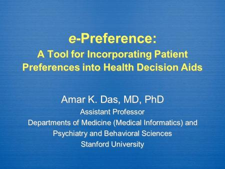 E-Preference: A Tool for Incorporating Patient Preferences into Health Decision Aids Amar K. Das, MD, PhD Assistant Professor Departments of Medicine (Medical.