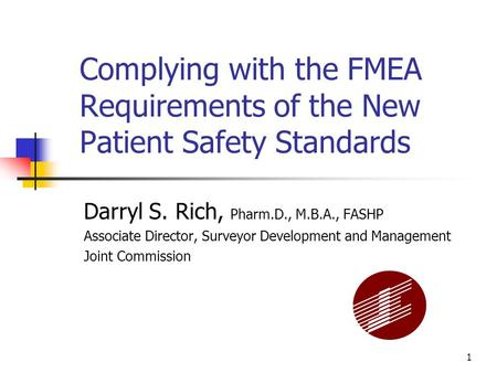 1 Complying with the FMEA Requirements of the New Patient Safety Standards Darryl S. Rich, Pharm.D., M.B.A., FASHP Associate Director, Surveyor Development.