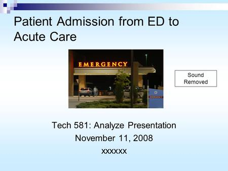 Patient Admission from ED to Acute Care Tech 581: Analyze Presentation November 11, 2008 xxxxxx Sound Removed.