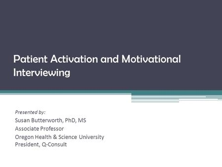 Patient Activation and Motivational Interviewing Presented by: Susan Butterworth, PhD, MS Associate Professor Oregon Health & Science University President,