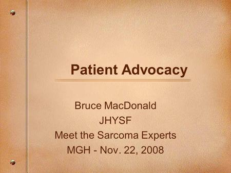 Patient Advocacy Bruce MacDonald JHYSF Meet the Sarcoma Experts MGH - Nov. 22, 2008.