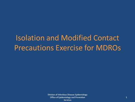 Isolation and Modified Contact Precautions Exercise for MDROs 1 Division of Infectious Disease Epidemiology Office of Epidemiology and Prevention Services.