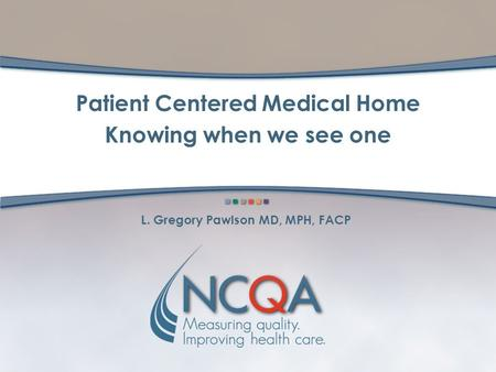 L. Gregory Pawlson MD, MPH, FACP Patient Centered Medical Home Knowing when we see one.