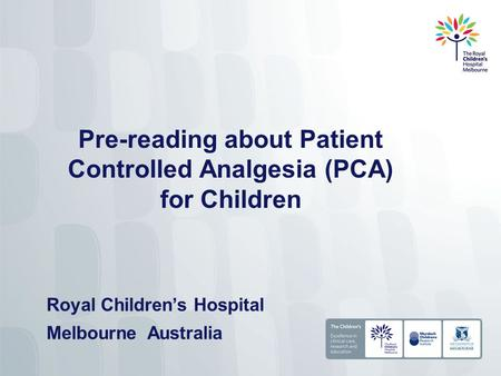 Pre-reading about Patient Controlled Analgesia (PCA) for Children Royal Children's Hospital Melbourne Australia.