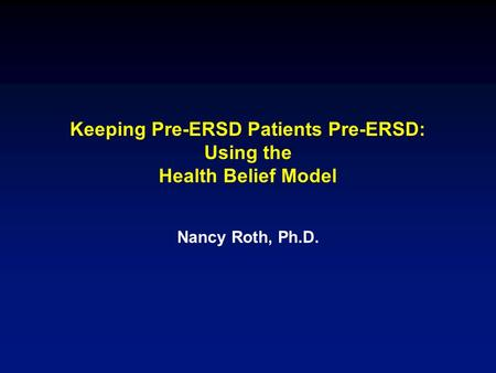 Keeping Pre-ERSD Patients Pre-ERSD: Using the Health Belief Model Nancy Roth, Ph.D.