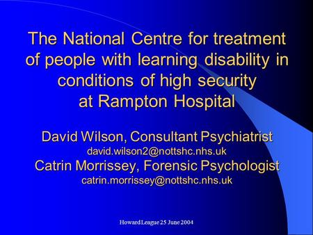 Howard League 25 June 2004 The National Centre for treatment of people with learning disability in conditions of high security at Rampton Hospital David.
