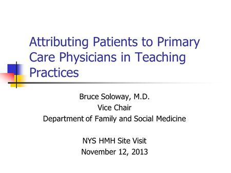 Attributing Patients to Primary Care Physicians in Teaching Practices Bruce Soloway, M.D. Vice Chair Department of Family and Social Medicine NYS HMH Site.