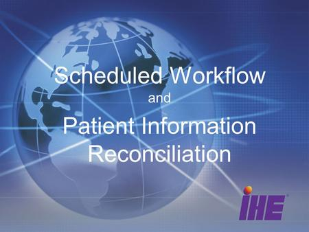Scheduled Workflow and Patient Information Reconciliation.