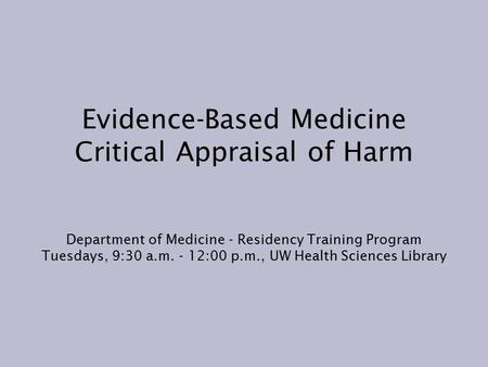 Evidence-Based Medicine Critical Appraisal of Harm Department of Medicine - Residency Training Program Tuesdays, 9:30 a.m. - 12:00 p.m., UW Health Sciences.