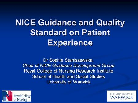 NICE Guidance and Quality Standard on Patient Experience Dr Sophie Staniszewska, Chair of NICE Guidance Development Group Royal College of Nursing Research.