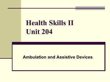 Health Skills II Unit 204 Ambulation and Assistive Devices.