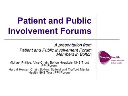 Patient and Public Involvement Forums A presentation from Patient and Public Involvement Forum Members in Bolton Michael Phillips, Vice Chair, Bolton Hospitals.