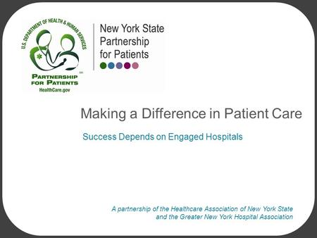A partnership of the Healthcare Association of New York State and the Greater New York Hospital Association Success Depends on Engaged Hospitals Making.