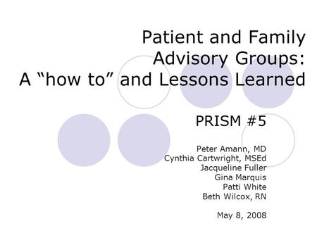 "Patient and Family Advisory Groups: A ""how to"" and Lessons Learned PRISM #5 Peter Amann, MD Cynthia Cartwright, MSEd Jacqueline Fuller Gina Marquis Patti."