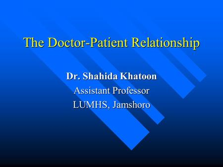 The Doctor-Patient Relationship Dr. Shahida Khatoon Assistant Professor LUMHS, Jamshoro.
