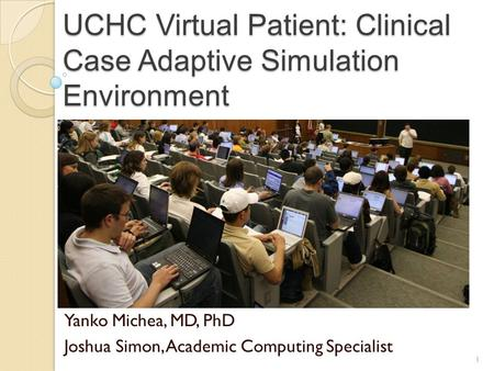 UCHC Virtual Patient: Clinical Case Adaptive Simulation Environment Yanko Michea, MD, PhD Joshua Simon, Academic Computing Specialist 1.