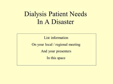 Dialysis Patient Needs In A Disaster List information On your local / regional meeting And your presenters In this space.