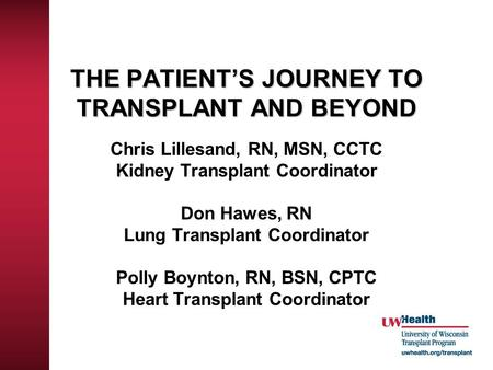 THE PATIENT'S JOURNEY TO TRANSPLANT AND BEYOND Chris Lillesand, RN, MSN, CCTC Kidney Transplant Coordinator Don Hawes, RN Lung Transplant Coordinator Polly.