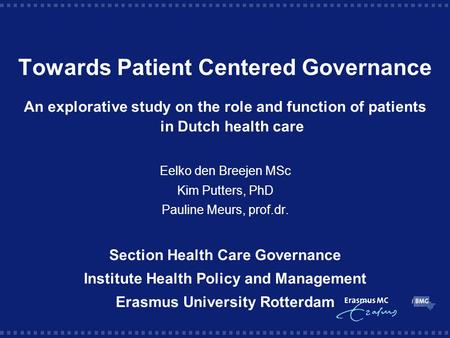 Towards Patient Centered Governance An explorative study on the role and function of patients in Dutch health care Eelko den Breejen MSc Kim Putters, PhD.