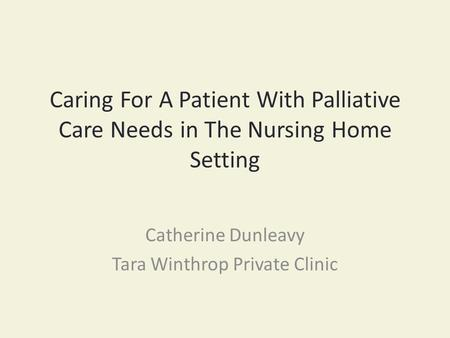 Caring For A Patient With Palliative Care Needs in The Nursing Home Setting Catherine Dunleavy Tara Winthrop Private Clinic.