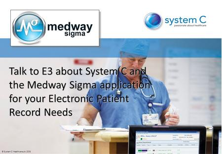 © System C Healthcare plc 2008 Talk to E3 about System C and the Medway Sigma application for your Electronic Patient Record Needs.