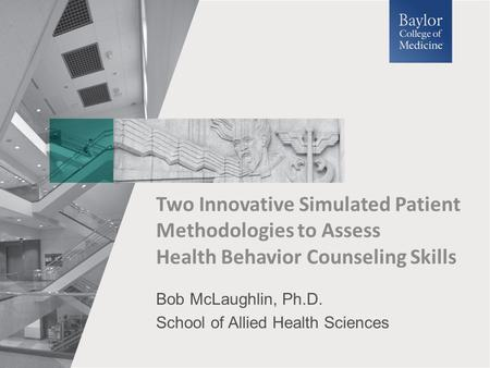 Bob McLaughlin, Ph.D. School of Allied Health Sciences Two Innovative Simulated Patient Methodologies to Assess Health Behavior Counseling Skills.