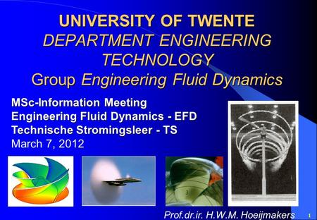1 UNIVERSITY OF TWENTE DEPARTMENT ENGINEERING TECHNOLOGY Group Engineering Fluid Dynamics MSc-Information Meeting Engineering Fluid Dynamics - EFD Technische.