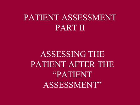 "PATIENT ASSESSMENT PART II ASSESSING THE PATIENT AFTER THE ""PATIENT ASSESSMENT"""