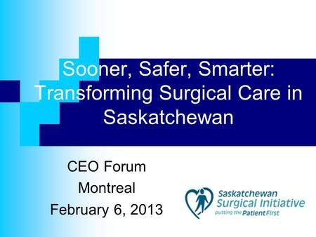 Sooner, Safer, Smarter: Transforming Surgical Care in Saskatchewan CEO Forum Montreal February 6, 2013.