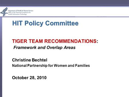 HIT Policy Committee TIGER TEAM RECOMMENDATIONS: Framework and Overlap Areas Christine Bechtel National Partnership for Women and Families October 28,