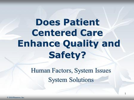 1 Does Patient Centered Care Enhance Quality and Safety? Human Factors, System Issues System Solutions © 2010 Planetree, Inc.