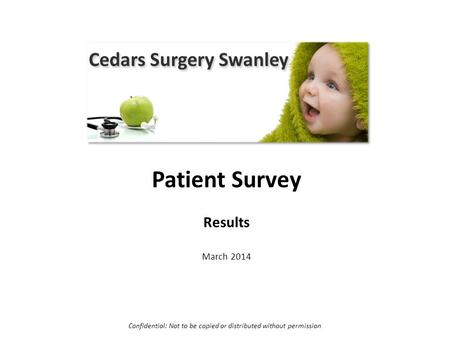 Cedars Surgery Patient Survey Results March 2014 Confidential: Not to be copied or distributed without permission.
