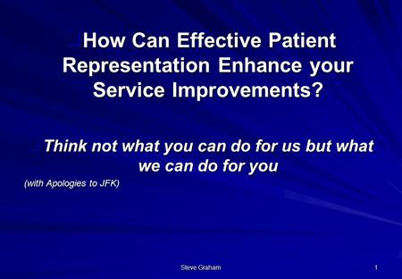 Steve Graham 1  How Can Effective Patient Representation Enhance your Service Improvements?  Think not what you can do for us but what we can do for.