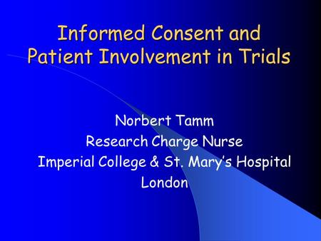 Informed Consent and Patient Involvement in Trials Norbert Tamm Research Charge Nurse Imperial College & St. Mary's Hospital London.