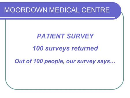 MOORDOWN MEDICAL CENTRE PATIENT SURVEY 100 surveys returned Out of 100 people, our survey says…